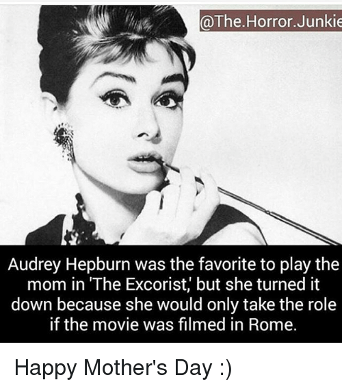 """Memes, Mother's Day, and Happy: @The Horror Junkie  Audrey Hepburn was the favorite to play the  mom in """"The Excorist, but she turned it  down because she would only take the role  if the movie was filmed in Rome. Happy Mother's Day :)"""