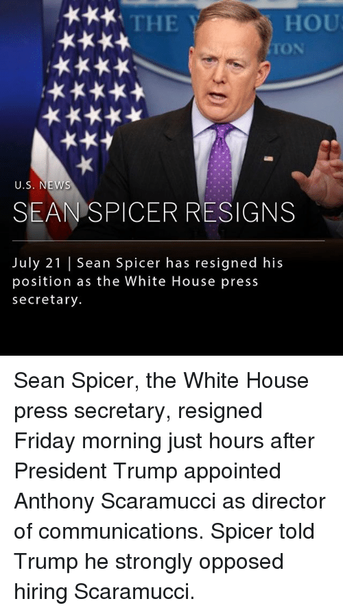 Friday, Memes, and News: THE  HOU  TON  U.S. NEWS  SEAN SPICER RESIGNS  July 21 | Sean Spicer has resigned his  position as the White House press  secretary. Sean Spicer, the White House press secretary, resigned Friday morning just hours after President Trump appointed Anthony Scaramucci as director of communications. Spicer told Trump he strongly opposed hiring Scaramucci.