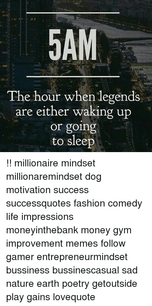 Fashion, Gym, and Life: The hour when legends  are either waking up  or going  to sleep !! millionaire mindset millionaremindset dog motivation success successquotes fashion comedy life impressions moneyinthebank money gym improvement memes follow gamer entrepreneurmindset bussiness bussinescasual sad nature earth poetry getoutside play gains lovequote
