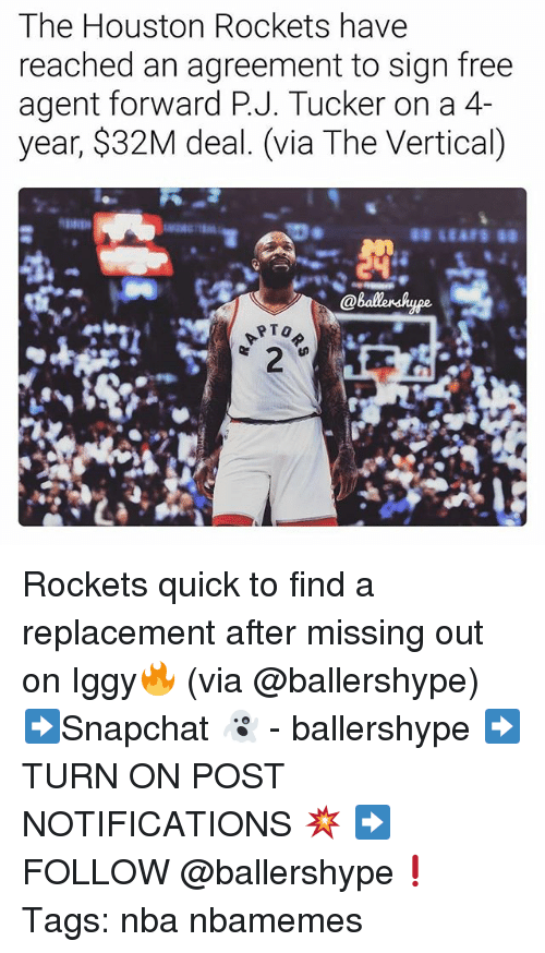 Houston Rockets, Nba, and Free: The Houston Rockets have  reached an agreement to sign free  agent forward P.J. Tucker on a 4-  year, $32M deal. (via The Vertical) Rockets quick to find a replacement after missing out on Iggy🔥 (via @ballershype) ➡Snapchat 👻 - ballershype ➡TURN ON POST NOTIFICATIONS 💥 ➡ FOLLOW @ballershype❗ Tags: nba nbamemes