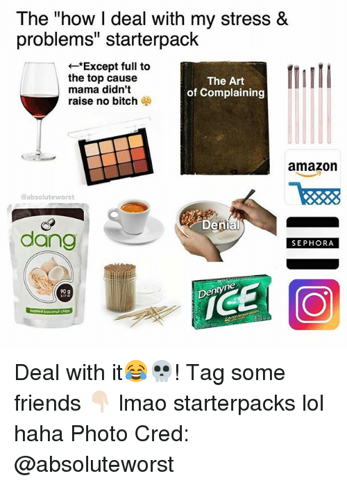 """Amazon, Bitch, and Friends: The """"how l deal with my stress &  problems"""" starterpack  *Except full to  the top cause  The Art  mama didn't  of Complaining  raise no bitch  amazon  @absolute worst  Denial  dang  SEPHORA  Dentyne  90 g  Moosted coconut chips Deal with it😂💀! Tag some friends 👇🏻 lmao starterpacks lol haha Photo Cred: @absoluteworst"""