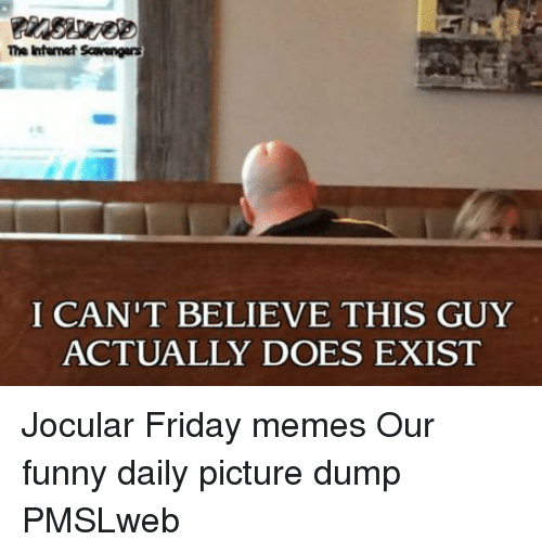 Friday, Funny, and Memes: The htemet Scavengers  I CAN'T BELIEVE THIS GUY  ACTUALLY DOES EXIST <p>Jocular Friday memes  Our funny daily picture dump  PMSLweb </p>