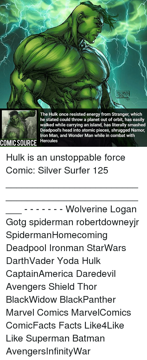 Batman, Energy, and Facts: The Hulk once resisted energy from Stranger, which  he stated could throw a planet out of orbit, has easily  walked while carrying an island, has literally smashed  Deadpool's head into atomic pieces, shrugged Namor,  Iron Man, and Wonder Man while in combat with  COMIC SOURCE  Hercules Hulk is an unstoppable force Comic: Silver Surfer 125 _____________________________________________________ - - - - - - - Wolverine Logan Gotg spiderman robertdowneyjr SpidermanHomecoming Deadpool Ironman StarWars DarthVader Yoda Hulk CaptainAmerica Daredevil Avengers Shield Thor BlackWidow BlackPanther Marvel Comics MarvelComics ComicFacts Facts Like4Like Like Superman Batman AvengersInfinityWar