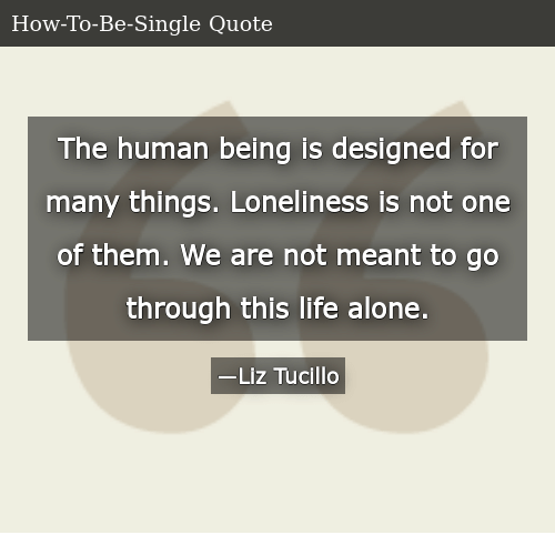 SIZZLE: The human being is designed for many things. Loneliness is not one of them. We are not meant to go through this life alone.