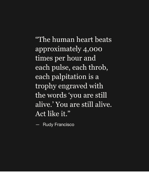 """Alive, Beats, and Heart: """"The human heart beats  approximately 4,00o  times per hour and  each pulse, each throb,  each palpitation is a  trophy engraved with  the words 'you are still  alive.' You are still alive  Act like it.""""  - Rudy Francisco"""