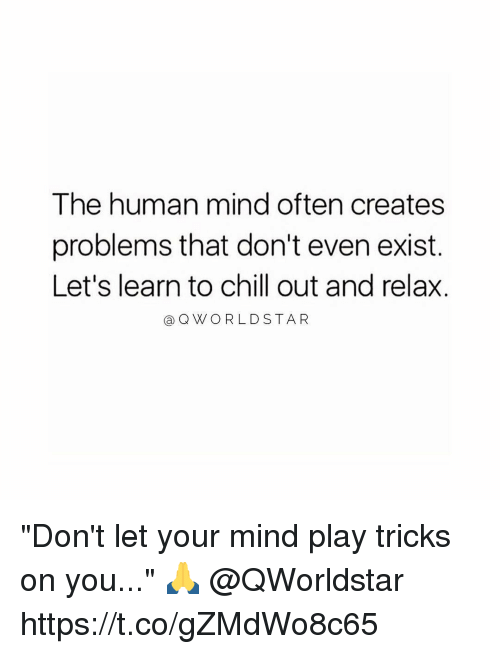 "Chill, Mind, and Human: The human mind often creates  problems that don't even exist.  Let's learn to chill out and relax.  @QWORLDSTA R ""Don't let your mind play tricks on you..."" 🙏 @QWorldstar https://t.co/gZMdWo8c65"