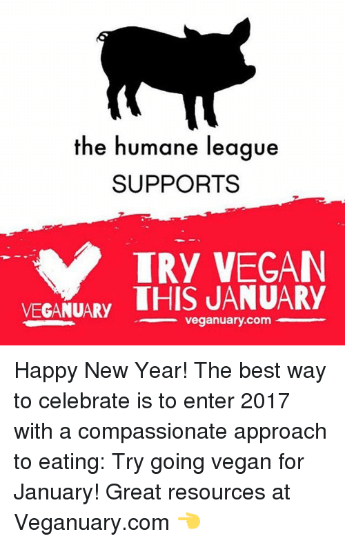 Memes, Vegan, and Celebrities: the humane league  SUPPORTS  TRY VEGAN  VEGANUARY  THIS JANUARY  veganuary.com Happy New Year! The best way to celebrate is to enter 2017 with a compassionate approach to eating: Try going vegan for January! Great resources at Veganuary.com 👈