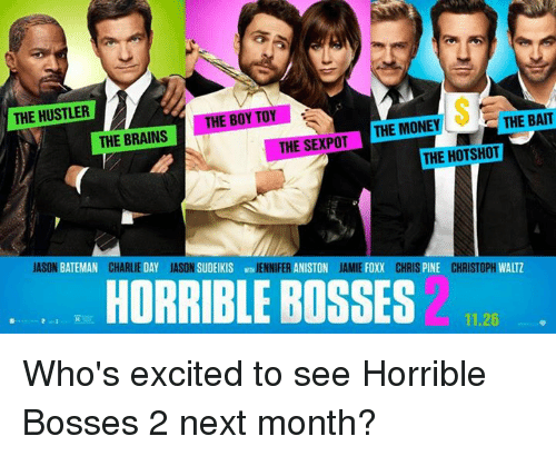 Brains, Charlie, and Chris Pine: THE HUSTLER  THE BOY TOY  THE BAIT  THE MONEY  THE SEXPOT  THE BRAINS  THE HOTSHOT  ANISTON  JAMIE FOXX  CHRIS  PINE  CHRISTOPH  WALTZ  JASON  BATEMAN  CHARLIE  DAY  JASON  SUDEIKIS  JENNIFER  HORRIBLE BOSSES  11.26 Who's excited to see Horrible Bosses 2 next month?