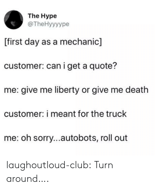Club, Hype, and Sorry: The Hype  @TheHyyyype  [first day as a mechanic]  customer: can i get a quote?  me: give me liberty or give me death  customer: i meant for the truck  me: oh sorry...autobots, roll out laughoutloud-club:  Turn around….