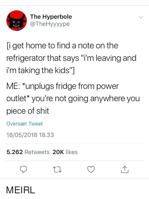 """Shit, Home, and Kids: The Hyperbole  @TheHyyyype  i get home to find a note on the  refrigerator that says """"i'm leaving and  i'm taking the kids""""]  ME: *unplugs fridge from power  outlet* you're not going anywhere you  piece of shit  Oversæt Tweet  18/05/2018 18.33  5.262 Retweets 20K likes MEIRL"""