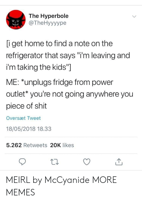 """Dank, Memes, and Shit: The Hyperbole  @TheHyyyype  i get home to find a note on the  refrigerator that says """"i'm leaving and  i'm taking the kids""""]  ME: *unplugs fridge from power  outlet* you're not going anywhere you  piece of shit  Oversæt Tweet  18/05/2018 18.33  5.262 Retweets 20K likes MEIRL by McCyanide MORE MEMES"""