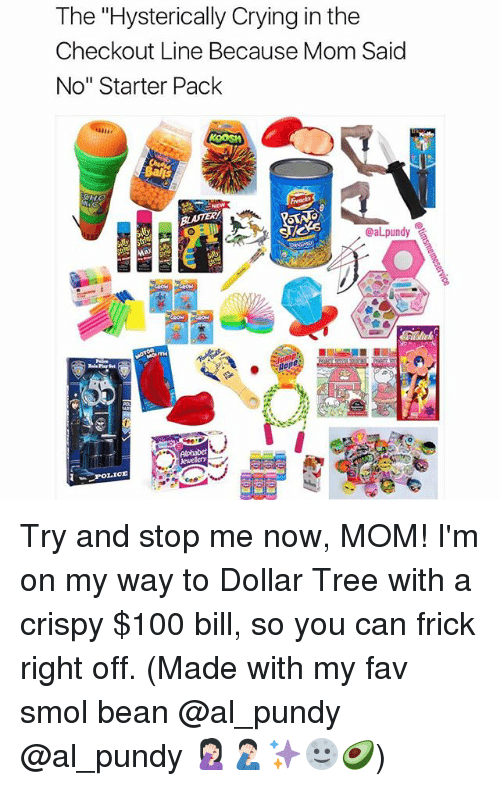 """Anaconda, Crying, and Frick: The """"Hysterically Crying in the  Checkout Line Because Mom Said  No"""" Starter Pack  @aLpundy Try and stop me now, MOM! I'm on my way to Dollar Tree with a crispy $100 bill, so you can frick right off. (Made with my fav smol bean @al_pundy @al_pundy 🤦🏻♀️🤦🏻♂️✨🌝🥑)"""