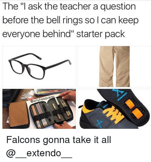 "Memes, Falcons, and 🤖: The ""I ask the teacher a question  before the bell rings solcan keep  everyone behind"" starter pack  @why hesavag Falcons gonna take it all @__extendo__"