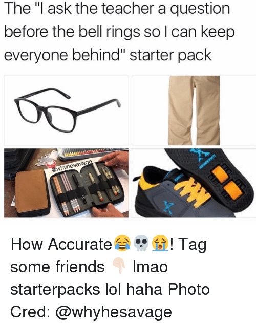 "Starter Packs, Starter Pack, and Belle: The ""I ask the teacher a question  before the bell rings so l can keep  everyone behind"" starter pack  whyhesavage How Accurate😂💀😭! Tag some friends 👇🏻 lmao starterpacks lol haha Photo Cred: @whyhesavage"