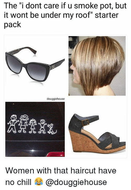 """Chill, Haircut, and No Chill: The """"i dont care if u smoke pot, but  it wont be under my roof"""" starter  pack  douggiehouse Women with that haircut have no chill 😂 @douggiehouse"""