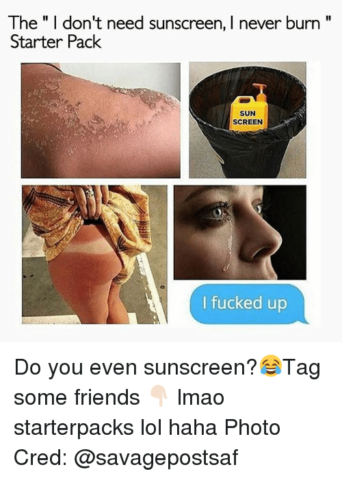 "Friends, Lmao, and Lol: The"" I don't need sunscreen, I never burn""  Starter Pack  SUN  SCREEN  I fucked up Do you even sunscreen?😂Tag some friends 👇🏻 lmao starterpacks lol haha Photo Cred: @savagepostsaf"