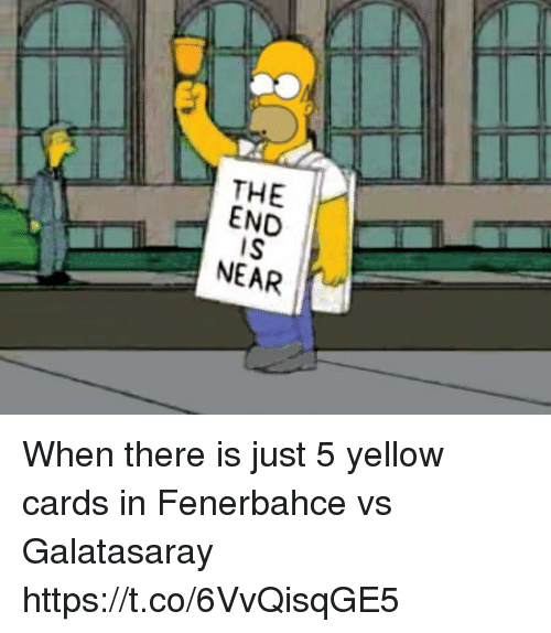 Memes, 🤖, and Fenerbahce: THE I-  END  IS  NEAR When there is just 5 yellow cards in Fenerbahce vs Galatasaray https://t.co/6VvQisqGE5