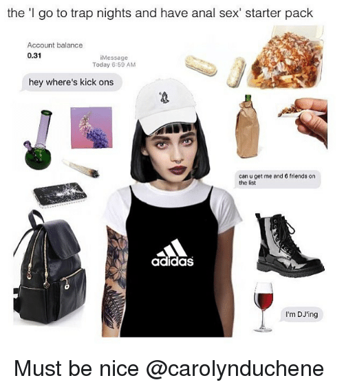 Adidas, Anal Sex, and Friends: the 'I go to trap nights and have anal sex' starter pack  Account balance  0.31  Message  Today 6:59 AM  hey where's kick ons  can u get me ancl 6 friends on  the list  adidas  I'm DJ'ing Must be nice @carolynduchene
