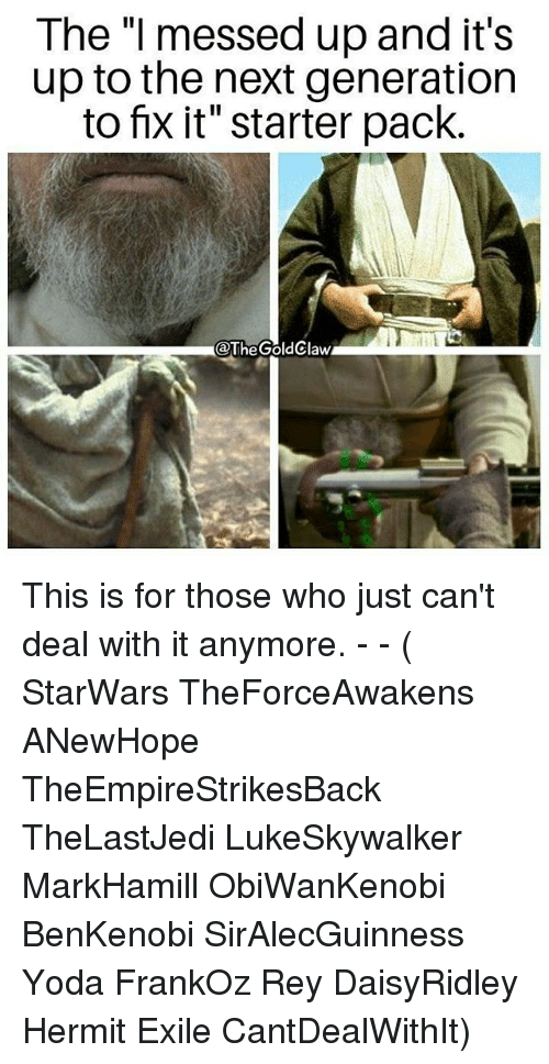 "Memes, Rey, and Yoda: The ""I messed up and it's  up to the next generation  to fix it"" starter pack.  @TheGoldClaw This is for those who just can't deal with it anymore. - - ( StarWars TheForceAwakens ANewHope TheEmpireStrikesBack TheLastJedi LukeSkywalker MarkHamill ObiWanKenobi BenKenobi SirAlecGuinness Yoda FrankOz Rey DaisyRidley Hermit Exile CantDealWithIt)"