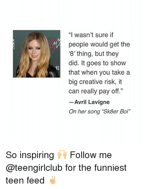 "Girl, Avril Lavigne, and Her: THE  ""I wasn't sure if  people would get the  '8'thing, but they  did. It goes to show  that when you take a  big creative risk, it  can really pay off  33  Avril Lavigne  On her song ""Sk8er Boi"" So inspiring 🙌🏼 Follow me @teengirlclub for the funniest teen feed ✌🏼"