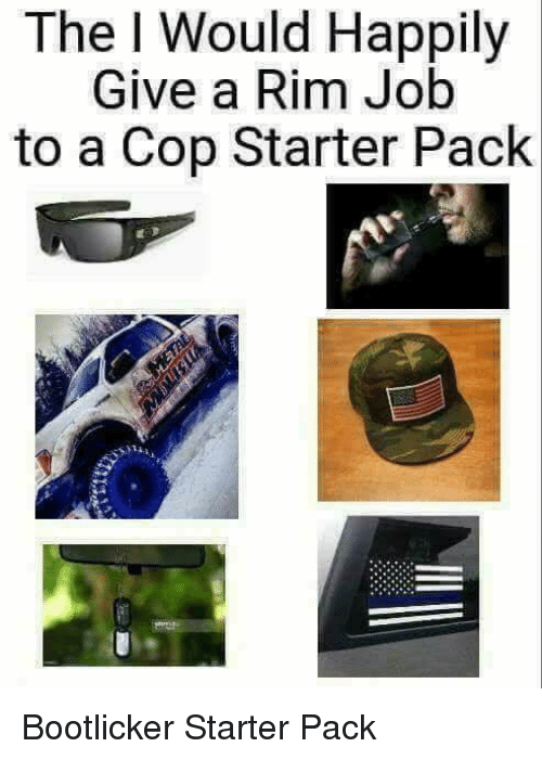 Starter Packs, Starter Pack, and Job: The I Would Happily  Give a Rim Job  to a Cop Starter Pack