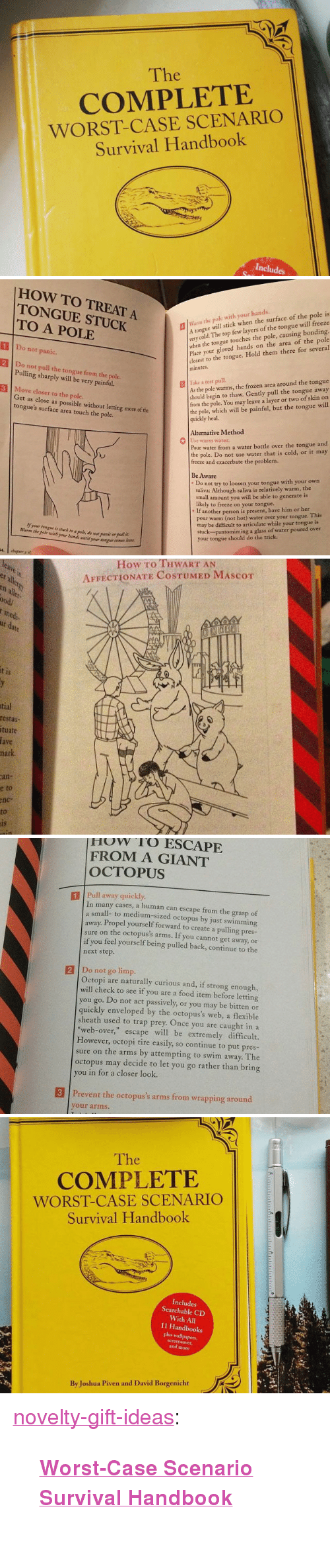 Food, Frozen, and Trap: The  iC  COMPLETE  WORST-CASE SCENARIO  Survival Handbook  Includes   HOW TO TREAT A  TONGUE STUCK  TO A POLE  m the pole with your hands.  A tongue  very cold. The top few layers of the tongue will freeze  when the tongue touches the pole, causing bonding.  Place your gloved hands on the area of the pole  closest to the tongue. Hold them there for several  minutes  will stick when the surface of the pole is  1 Do not panic.  2 Do not pull the tongue from the pole.  3 Move closer to the pole.  Pulling sharply will be very painful.  As the pole warms, the frozen area around the tongue  should begin to thaw. Gently pull the tongue away  from the pole. You may leave a layer or two of skin on  the pole, which will be painful, but the tongue will  quickly heal.  | İake  test pull.  Get as close as possible without letting more of the  tongue's surface area touch the pole.  Alternative Method  0  warm water  Pour water from a water bottle over the tongue and  the pole. Do not use water that is cold, or it may  freeze and exacerbate the problem.  Be Aware  Do not try to loosen your tongue with your own  saliva: Although saliva is relatively warm, the  small amount you will be able to generate is  likely to freeze on your tongue.  . If  if your tongue is stuck to a pale, do nor panic er pullit  Warm the pole with your bands until your tongue comes loor  another person is present, have him or her  pour warm (not hot) water over your tongue. This  may be difficult to articulate while your tongue is  stuck  your tongue should do the trick.  pantomiming a glass of water poured over   How To THWART AN  AFFECTIONATE COSTUMED MASCOT  er aller  cn all  ood/  medi  t is  tial  restau-  tuate  ave  mark  an-  e to  nc  to   HuW 'T'O ESCAPE  FROM A GIANT  OCTOPUS  1Pull away quickly  In many cases, a human can escape from the grasp of  a small- to medium-sized octopus by just swimming  away. Propel yourself forward to create a pulling pres-  sure on the octopus