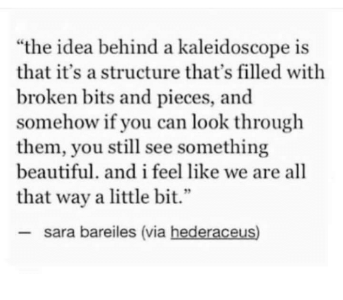 "Beautiful, Idea, and Can: ""the idea behind a kaleidoscope is  that it's a structure that's filled with  broken bits and pieces, and  somehow if you can look through  them, you still see something  beautiful. and i feel like we are all  2  that way a little bit.""  sara bareiles (via hederaceus)"