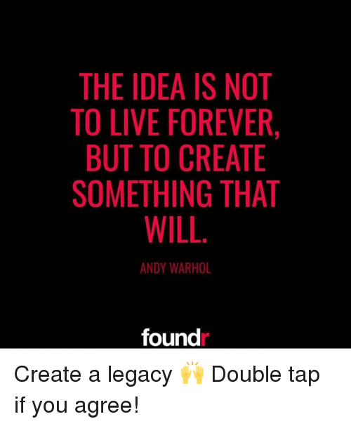 Memes, Andy Warhol, and 🤖: THE IDEA IS NOT  TO LIVE FOREVER,  BUT TO CREATE  SOMETHING THAT  WILL  ANDY WARHOL  found Create a legacy 🙌 Double tap if you agree!