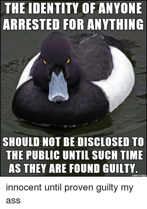 Ass, Imgur, and Time: THE IDENTITY OF ANYONE  ARRESTED FOR ANYTHING  SHOULD NOT BE DISCLOSED TO  THE PUBLIC UNTIL SUCH TIME  AS THEY ARE FOUND GUILTY.  made on imgur innocent until proven guilty my ass