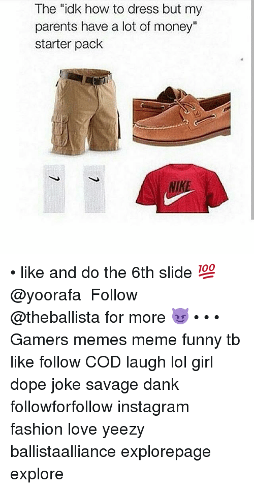 """Dank, Dope, and Fashion: The """"idk how to dress but my  parents have a lot of money""""  starter pack  NIKE • like and do the 6th slide 💯@yoorafa ━━━━━━━━━━━━━ Follow @theballista for more 😈 • • • Gamers memes meme funny tb like follow COD laugh lol girl dope joke savage dank followforfollow instagram fashion love yeezy ballistaalliance explorepage explore"""