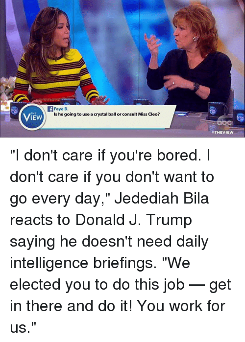 "Bored, Memes, and 🤖: THE  IEW  Faye B.  is he going to use acrystal ball or consult Miss Cleo?  ""I don't care if you're bored. I don't care if you don't want to go every day,"" Jedediah Bila reacts to Donald J. Trump saying he doesn't need daily intelligence briefings. ""We elected you to do this job — get in there and do it! You work for us."""