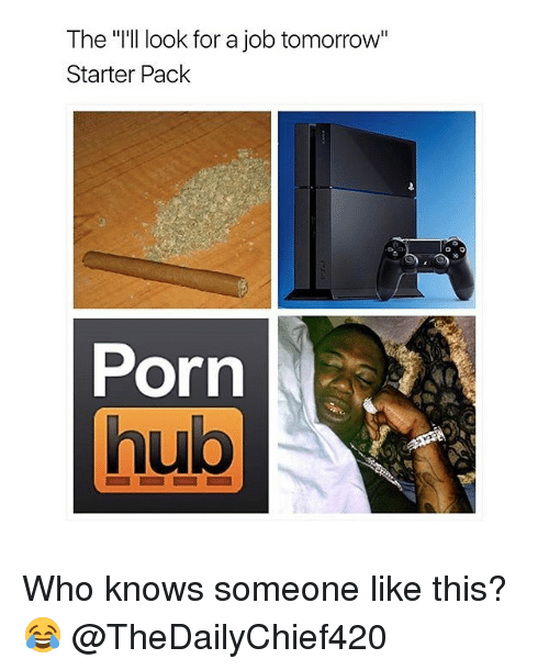 "Memes, Porn Hub, and Porn: The ""I'll look for a job tomorrow""  Starter Pack  Porn  hub Who knows someone like this? 😂 @TheDailyChief420"