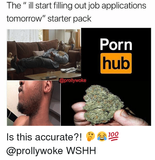 """Memes, Porn Hub, and Wshh: The"""" ill start filling out job applications  tomorrow"""" starter pack  Porn  hub  Ul  @prollywoke Is this accurate?! 🤔😂💯 @prollywoke WSHH"""