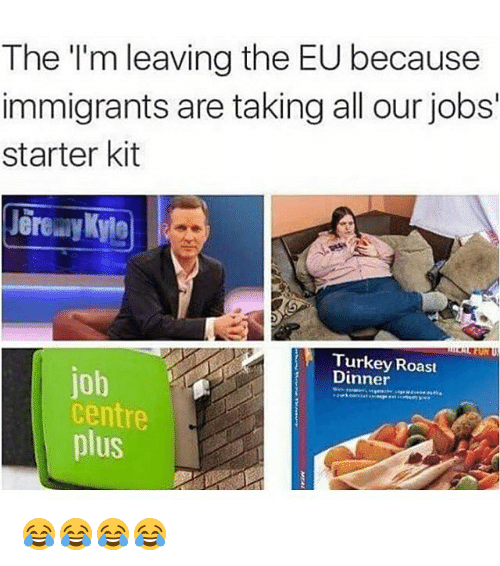 Roast, Immigration, and Jobs: The I'm leaving the EU because  immigrants are taking all our jobs  starter kit  Dinner  Roast  job  Centre  plus 😂😂😂😂
