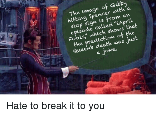 """Break, Death, and Image: The image of Gibb  hitting Spencer wwith a  stop sigh is from a  episode called """"iApril  FooLs"""" which shows' that  the prediction of the  Queen's death was just  a joke"""