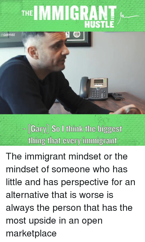 Memes, 🤖, and Hustle: THE  IMMIGRANT  HUSTLE  @GARYVEE  Gary So I think tlic liggcst  thing that cvcry immigrant The immigrant mindset or the mindset of someone who has little and has perspective for an alternative that is worse is always the person that has the most upside in an open marketplace