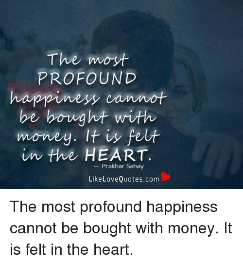 The Imoyt Profound Happiness Cannot Be Bought With Money It Fe In