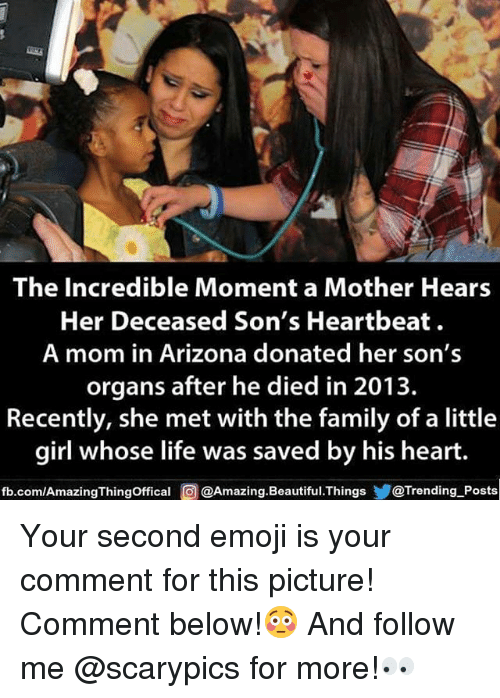 Beautiful, Emoji, and Family: The Incredible Moment a Mother Hears  Her Deceased Son's Heartbeat  A mom in Arizona donated her son's  organs after he died in 2013.  Recently, she met with the family of a little  girl whose life was saved by his heart.  fb.com/AmazingThingOffical @Amazing.Beautiful.Things@Trending Posts Your second emoji is your comment for this picture! Comment below!😳 And follow me @scarypics for more!👀