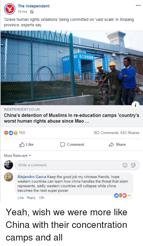Friends, Yeah, and China: The Independent  16 hrs  Grave human rights violations' being committed on 'vast scale' in Xinjiang  province, experts say  明天员1安检通道  INDEPENDENTCO.U  China's detention of Muslims in re-education camps 'country's  worst human rights abuse since Mao  769  362 Comments 643 Shares  Like  Comment  Share  Most Relevant ▼  Write a comment  Alejandro Garca Keep the good job my chinese friends, hope  western countries can learn how china handles the threat that islam  represents, sadly western countries will collapse while china  becomes the next super power.  09ס41  Like Reply-10h