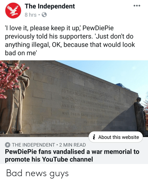 Bad, Love, and News: The Independent  8 hrs .  I love it, please keep it up, PewDiePie  previously told his supporters. Just don't do  anything illegal, OK, because that would look  bad on me'  THIS MEMORIALİDEDICATED  MEN AND WOMEN OF THE BOROUCH OF BROCKEN  TOTHE HEROIC  ,  WHO FOUCHT FOR LIBERTY IN THE SECOND WORLD WAR A-0  eit  ND ESPECIALLY TO THOSE WHO  SUFFERED  MAY THEIR SACRIFICE INSPIRE FUTUR  AND LEAD TO UNIVERS  i About this website  THE INDEPENDENT 2 MIN READ  PewDiePie fans vandalised a war memorial to  promote his YouTube channel Bad news guys