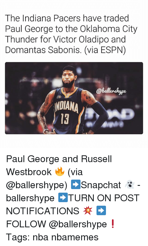 Espn, Indiana Pacers, and Nba: The Indiana Pacers have traded  Paul George to the Oklahoma City  Thunder for Victor Oladipo and  Domantas Sabonis. (via ESPN)  @ballershype  NDIANA Paul George and Russell Westbrook 🔥 (via @ballershype) ➡Snapchat 👻 - ballershype ➡TURN ON POST NOTIFICATIONS 💥 ➡ FOLLOW @ballershype❗ Tags: nba nbamemes