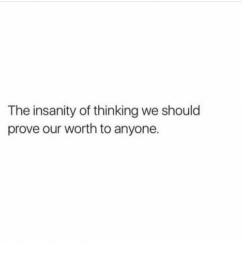 Insanity, Thinking, and Anyone: The insanity of thinking we should  prove our worth to anyone.