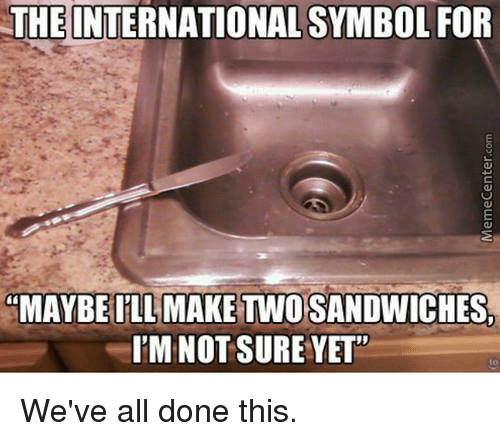 "Dank, International, and 🤖: THE INTERNATIONAL SYMBOL FOR  ""MAYBE ILL MAKE TWO SANDWICHES,  I'M NOT SURE YET""  to  We've all done this.  MemeCenter.com"