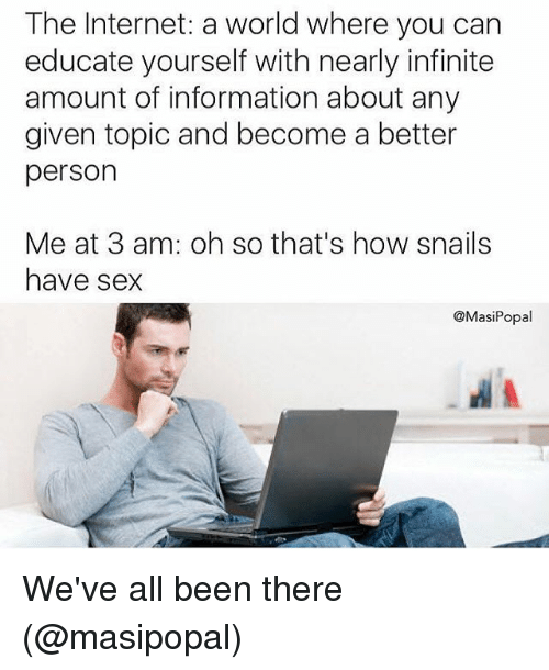 Internet, Memes, and Sex: The Internet: a world where you can  educate yourself with nearly infinite  amount of information about any  given topic and become a better  person  Me at 3 am: oh so that's how snails  have sex  @MasiPopal We've all been there (@masipopal)