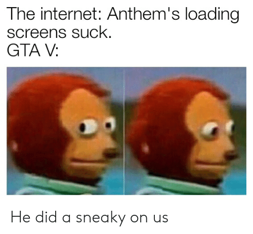 The Internet Anthem's Loading Screens sucK GTA v He Did a Sneaky on