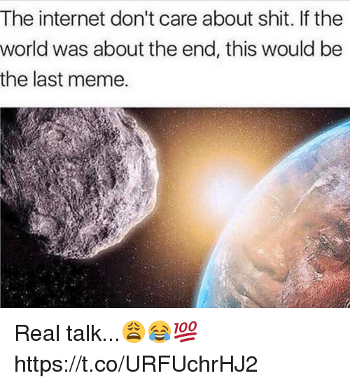 the internet dont care about shit if the world was 21548586 the internet don't care about shit if the world was about the end