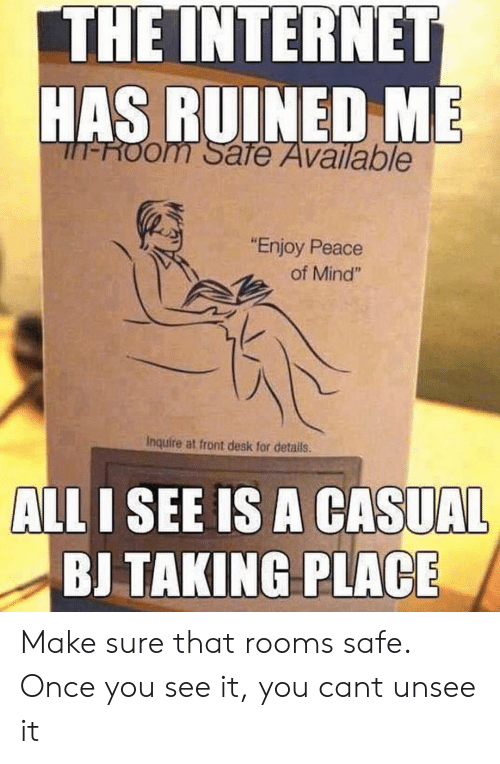 """Funny, Internet, and Desk: THE INTERNET  HAS RUINED ME  T-ROom Safe Available  """"Enjoy Peace  of Mind""""  Inquire at front desk for details.  ALL I SEE IS A CASUAL  BJ TAKING PLACE Make sure that rooms safe. Once you see it, you cant unsee it"""