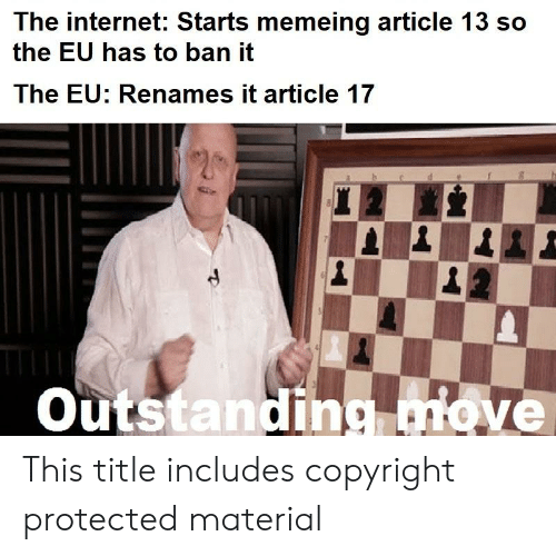 Internet, The Internet, and Copyright: The internet: Starts memeing article 13 so  the EU has to ban it  The EU: Renames it article 17  Outstanding ove This title includes copyright protected material