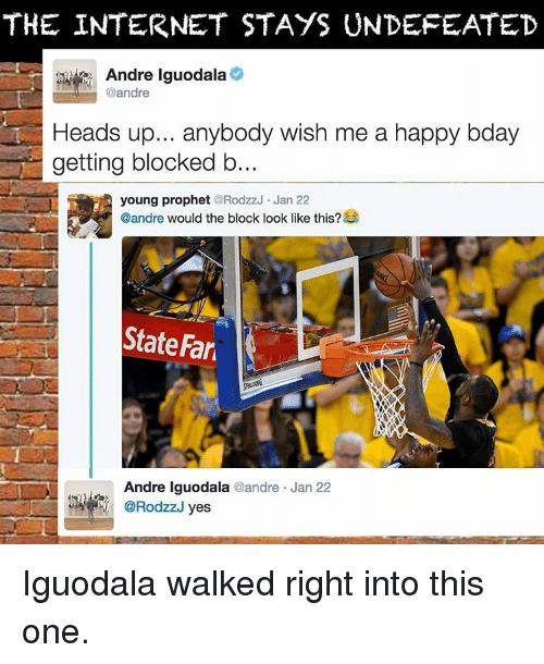 Memes, Andre Iguodala, and Undefeated: THE INTERNET STAYS UNDEFEATED  Andre Iguodala  @andre  Heads up... anybody wish me a happy bday  getting blocked b  young prophet  RodzzJ Jan 22  @andre  would the block look like this?  State Far  Andre Iguodala  andre Jan 22  yes Iguodala walked right into this one.
