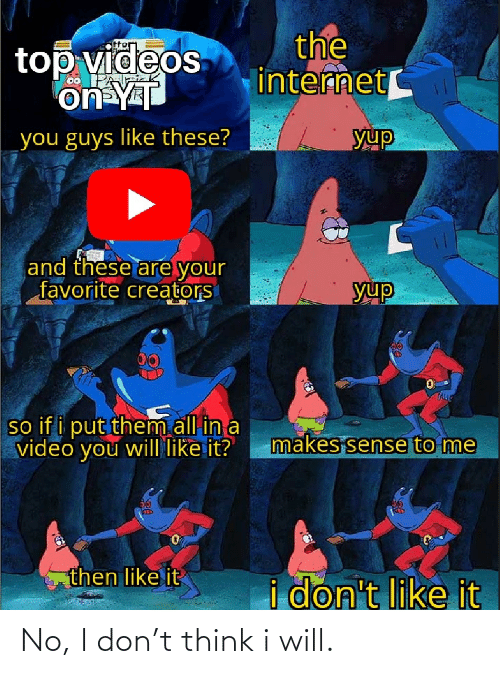 Internet, Videos, and Video: the  internet  top videos  on YT  yup  you guys like these?  and these are your  favorite creators  yup  00  so if i put them all in a  video you will like it?  makes sense to me  then like it  i don't like it No, I don't think i will.